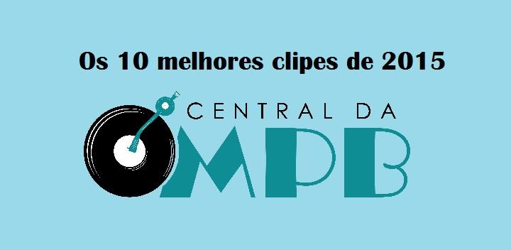 central-da-mpb-os-10-melhores-clipes-de-2015-2